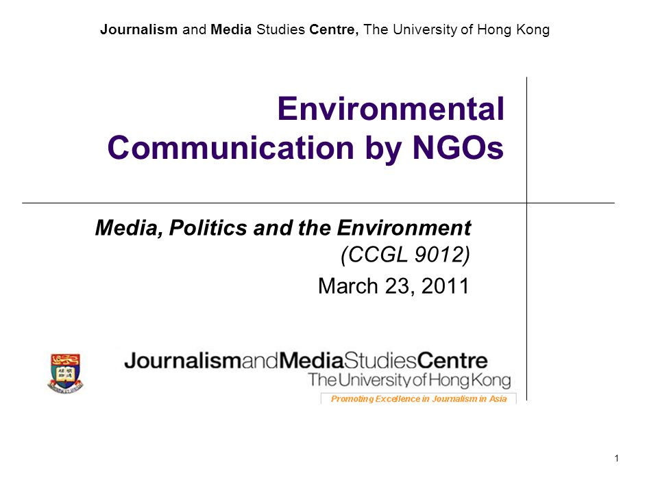 Journalism and Media Studies Centre, The University of Hong Kong 1 Environmental Communication by NGOs Media, Politics and the Environment (CCGL 9012) March 23, 2011