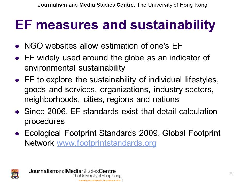 Journalism and Media Studies Centre, The University of Hong Kong EF measures and sustainability NGO websites allow estimation of one s EF EF widely used around the globe as an indicator of environmental sustainability EF to explore the sustainability of individual lifestyles, goods and services, organizations, industry sectors, neighborhoods, cities, regions and nations Since 2006, EF standards exist that detail calculation procedures Ecological Footprint Standards 2009, Global Footprint Network www.footprintstandards.orgwww.footprintstandards.org 16