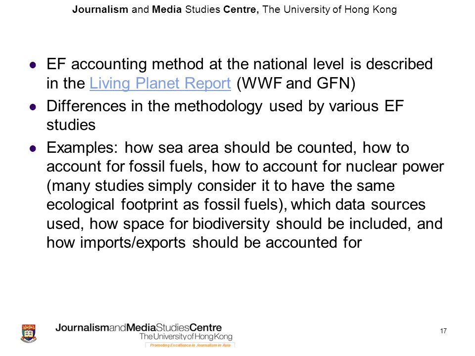 Journalism and Media Studies Centre, The University of Hong Kong EF accounting method at the national level is described in the Living Planet Report (WWF and GFN)Living Planet Report Differences in the methodology used by various EF studies Examples: how sea area should be counted, how to account for fossil fuels, how to account for nuclear power (many studies simply consider it to have the same ecological footprint as fossil fuels), which data sources used, how space for biodiversity should be included, and how imports/exports should be accounted for 17