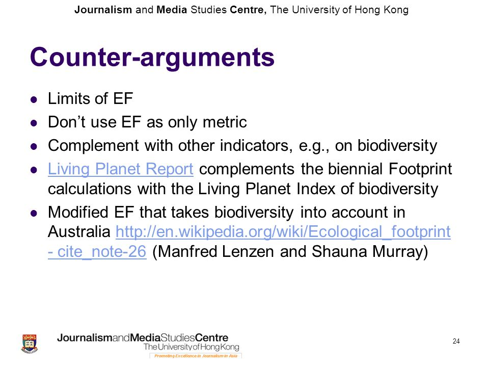 Journalism and Media Studies Centre, The University of Hong Kong Counter-arguments Limits of EF Don't use EF as only metric Complement with other indicators, e.g., on biodiversity Living Planet Report complements the biennial Footprint calculations with the Living Planet Index of biodiversity Living Planet Report Modified EF that takes biodiversity into account in Australia http://en.wikipedia.org/wiki/Ecological_footprint - cite_note-26 (Manfred Lenzen and Shauna Murray)http://en.wikipedia.org/wiki/Ecological_footprint - cite_note-26 24