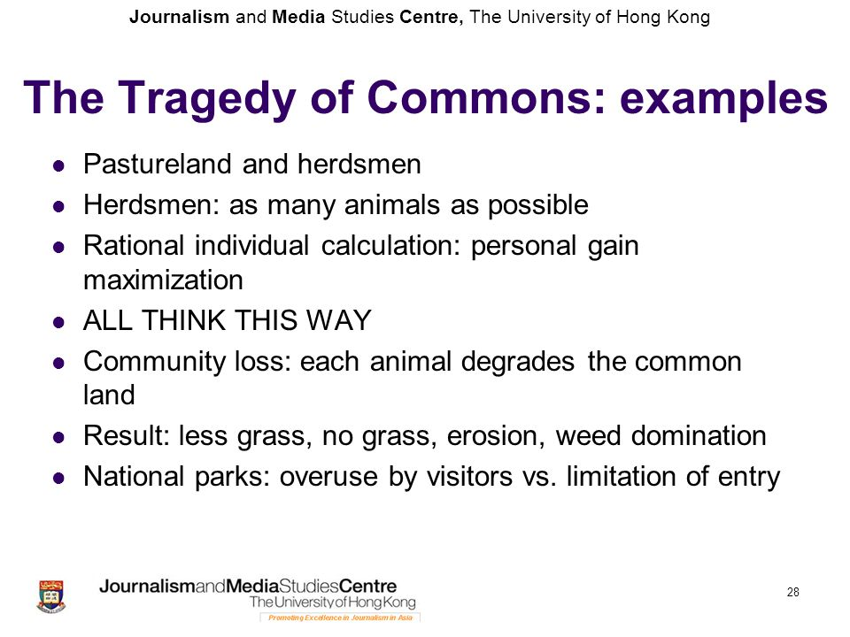 Journalism and Media Studies Centre, The University of Hong Kong The Tragedy of Commons: examples Pastureland and herdsmen Herdsmen: as many animals as possible Rational individual calculation: personal gain maximization ALL THINK THIS WAY Community loss: each animal degrades the common land Result: less grass, no grass, erosion, weed domination National parks: overuse by visitors vs.