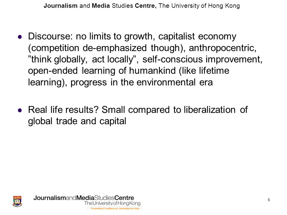 Journalism and Media Studies Centre, The University of Hong Kong 6 Discourse: no limits to growth, capitalist economy (competition de-emphasized though), anthropocentric, think globally, act locally , self-conscious improvement, open-ended learning of humankind (like lifetime learning), progress in the environmental era Real life results.