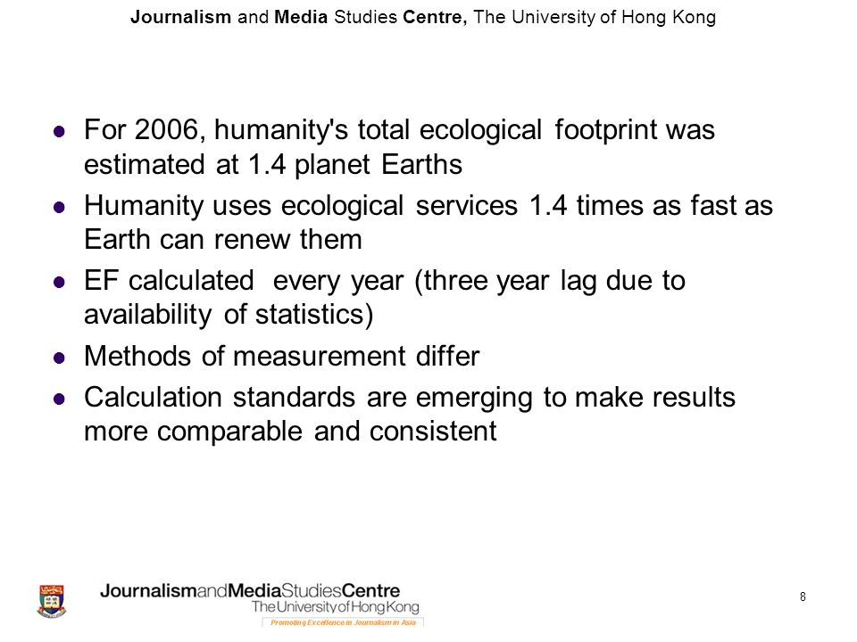 Journalism and Media Studies Centre, The University of Hong Kong For 2006, humanity s total ecological footprint was estimated at 1.4 planet Earths Humanity uses ecological services 1.4 times as fast as Earth can renew them EF calculated every year (three year lag due to availability of statistics) Methods of measurement differ Calculation standards are emerging to make results more comparable and consistent 8