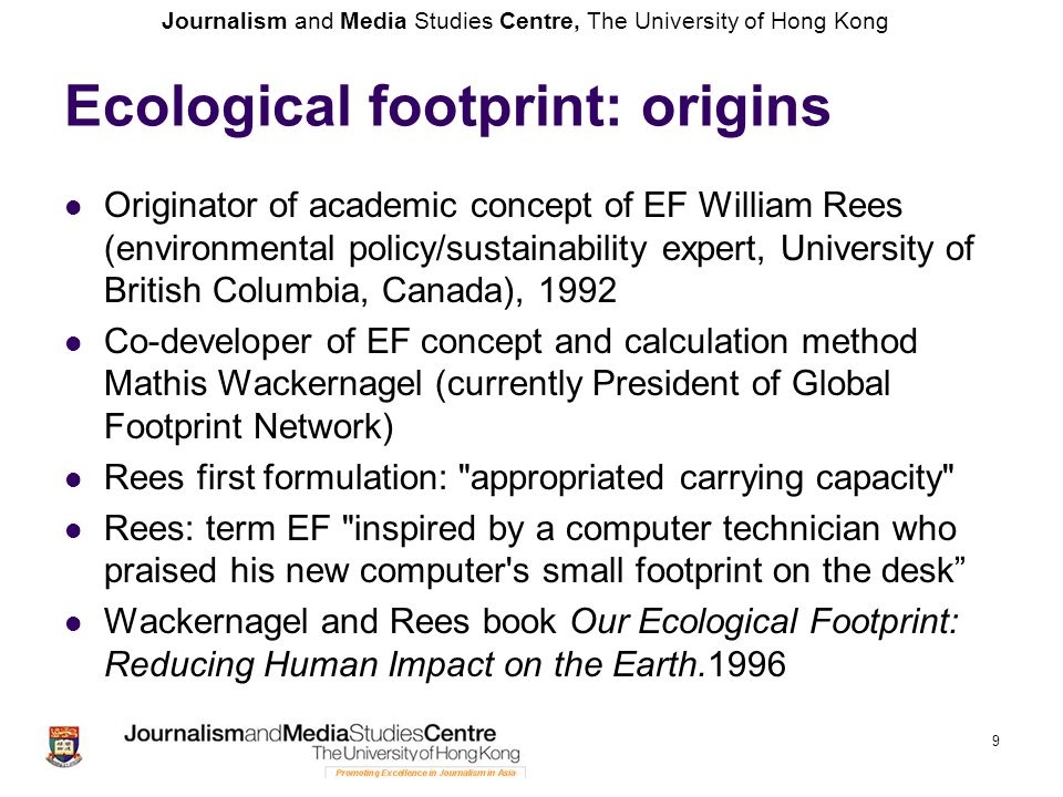 Journalism and Media Studies Centre, The University of Hong Kong Ecological footprint: origins Originator of academic concept of EF William Rees (environmental policy/sustainability expert, University of British Columbia, Canada), 1992 Co-developer of EF concept and calculation method Mathis Wackernagel (currently President of Global Footprint Network) Rees first formulation: appropriated carrying capacity Rees: term EF inspired by a computer technician who praised his new computer s small footprint on the desk Wackernagel and Rees book Our Ecological Footprint: Reducing Human Impact on the Earth.1996 9