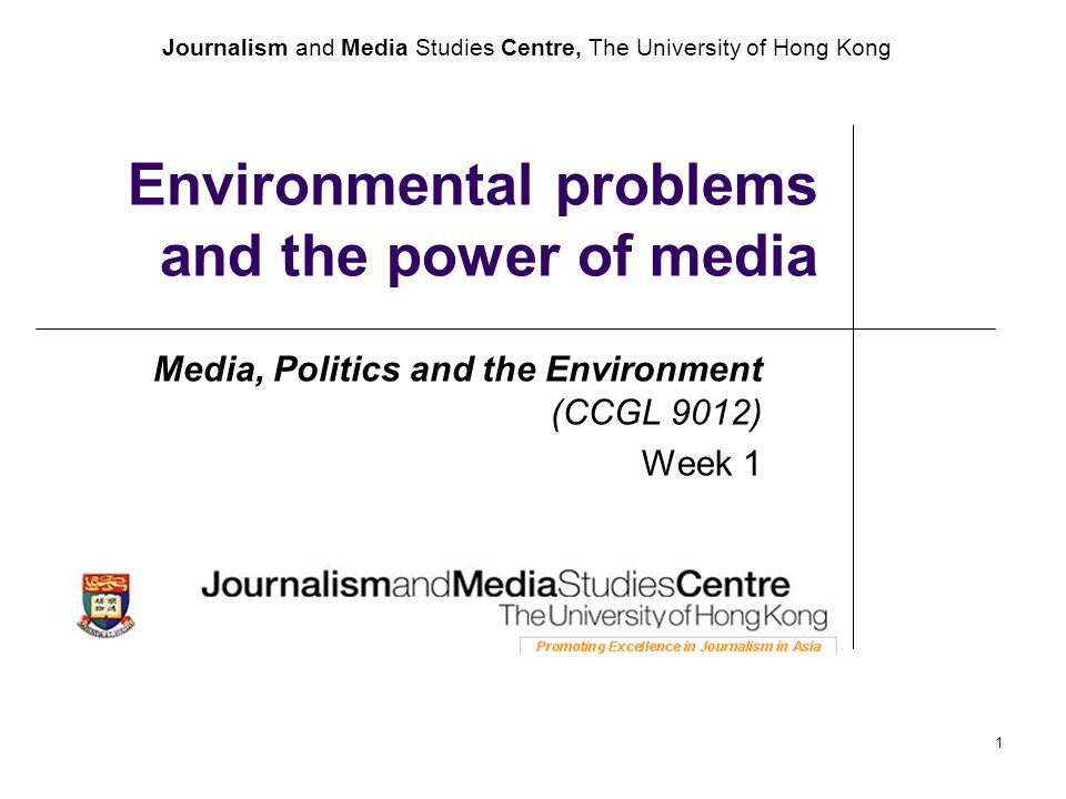 Journalism and Media Studies Centre, The University of Hong Kong 1 Environmental problems and the power of media Media, Politics and the Environment (