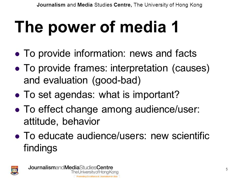 Journalism and Media Studies Centre, The University of Hong Kong 5 The power of media 1 To provide information: news and facts To provide frames: inte