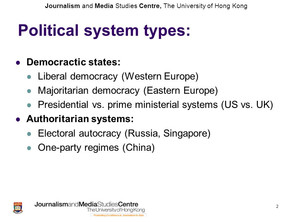 Journalism and Media Studies Centre, The University of Hong Kong 2 Political system types: Democractic states: Liberal democracy (Western Europe) Majoritarian democracy (Eastern Europe) Presidential vs.