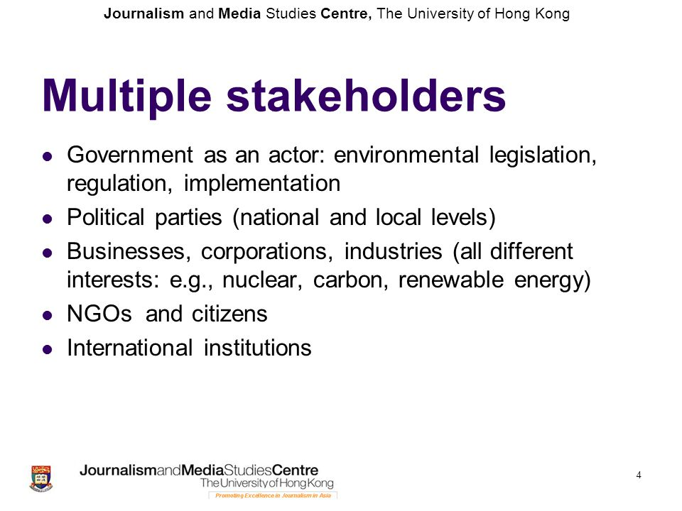 Journalism and Media Studies Centre, The University of Hong Kong 4 Multiple stakeholders Government as an actor: environmental legislation, regulation, implementation Political parties (national and local levels) Businesses, corporations, industries (all different interests: e.g., nuclear, carbon, renewable energy) NGOs and citizens International institutions