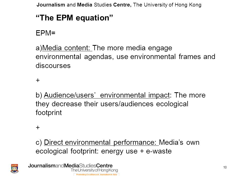 Journalism and Media Studies Centre, The University of Hong Kong 10 The EPM equation EPM= a)Media content: The more media engage environmental agendas, use environmental frames and discourses + b) Audience/users' environmental impact: The more they decrease their users/audiences ecological footprint + c) Direct environmental performance: Media's own ecological footprint: energy use + e-waste