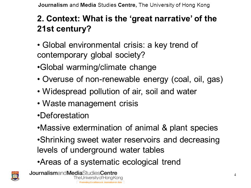 Journalism and Media Studies Centre, The University of Hong Kong 5 An ecologically sensitive approach to media and journalism Global environmental crisis: a key trend of contemporary global society.