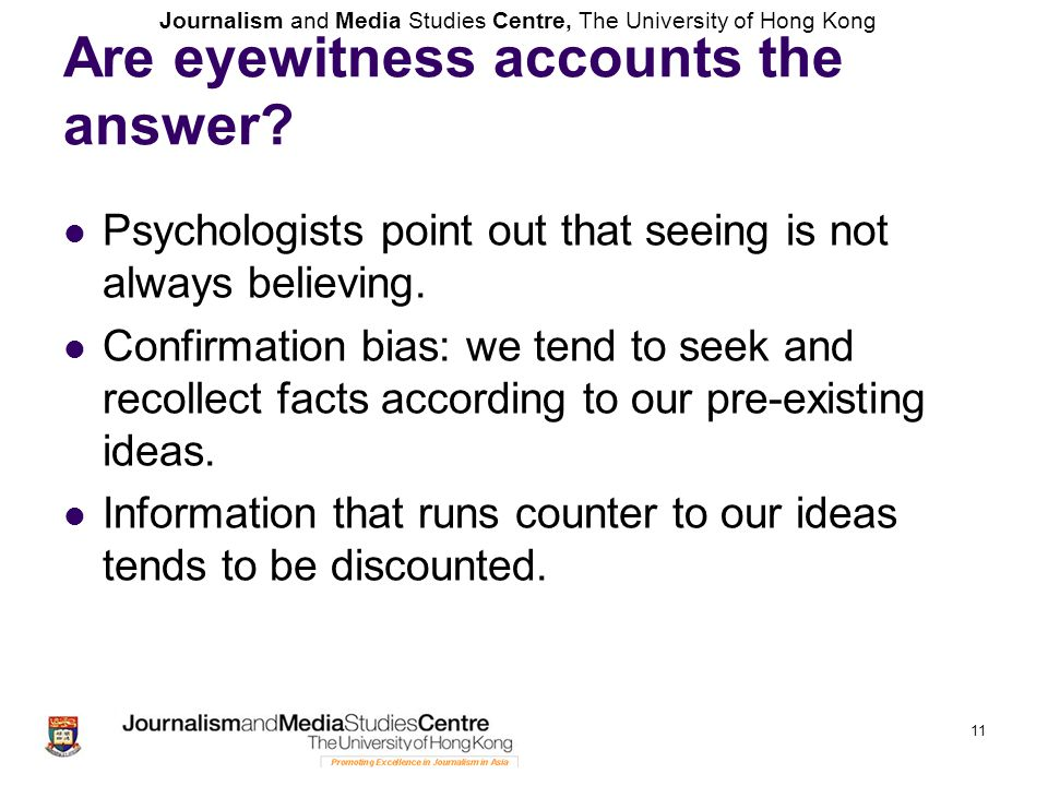 Journalism and Media Studies Centre, The University of Hong Kong 11 Are eyewitness accounts the answer? Psychologists point out that seeing is not alw