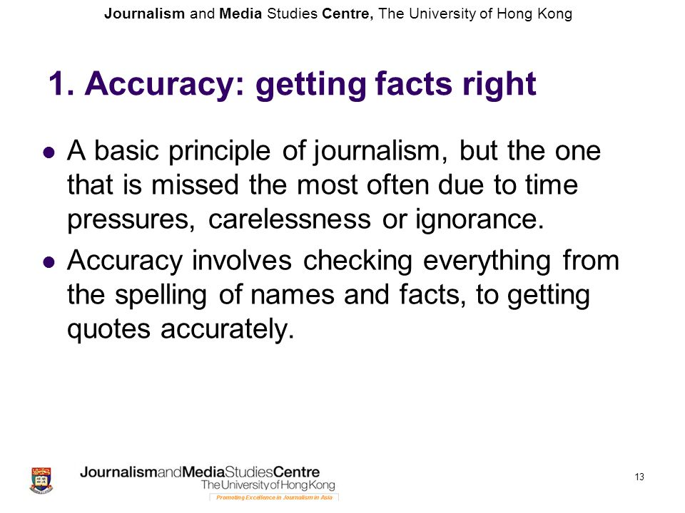 Journalism and Media Studies Centre, The University of Hong Kong 13 1. Accuracy: getting facts right A basic principle of journalism, but the one that