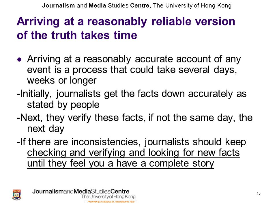Journalism and Media Studies Centre, The University of Hong Kong 15 Arriving at a reasonably reliable version of the truth takes time Arriving at a re