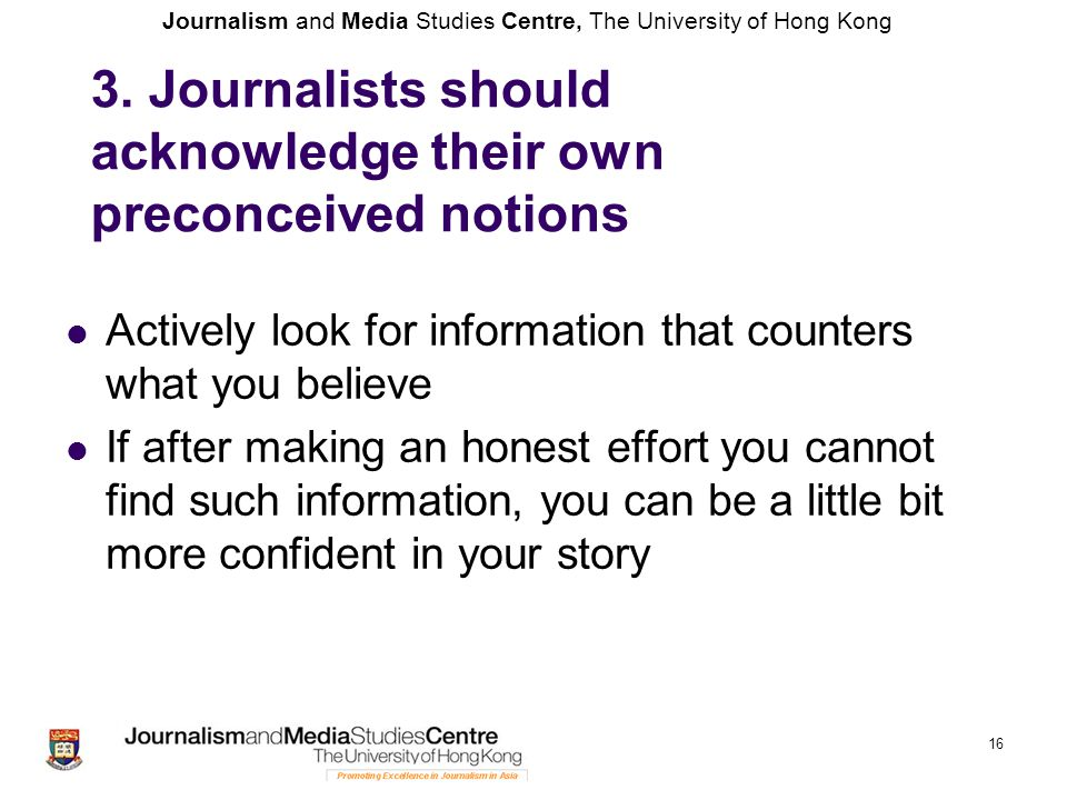 Journalism and Media Studies Centre, The University of Hong Kong 16 3. Journalists should acknowledge their own preconceived notions Actively look for