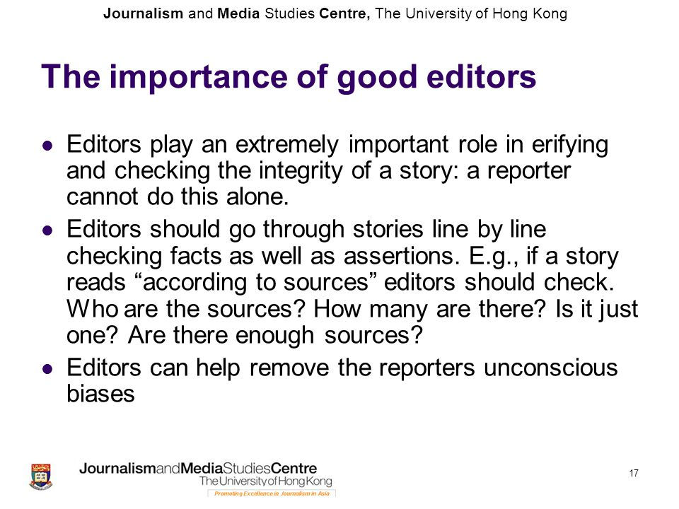 Journalism and Media Studies Centre, The University of Hong Kong 17 The importance of good editors Editors play an extremely important role in erifyin