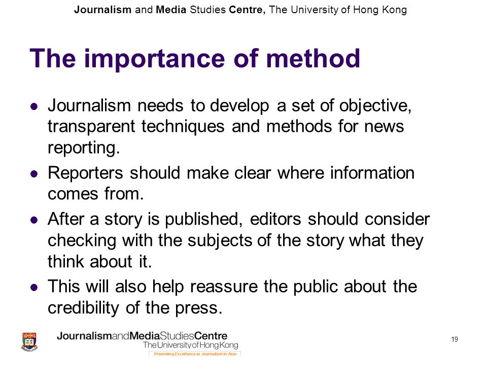 Journalism and Media Studies Centre, The University of Hong Kong 19 The importance of method Journalism needs to develop a set of objective, transpare