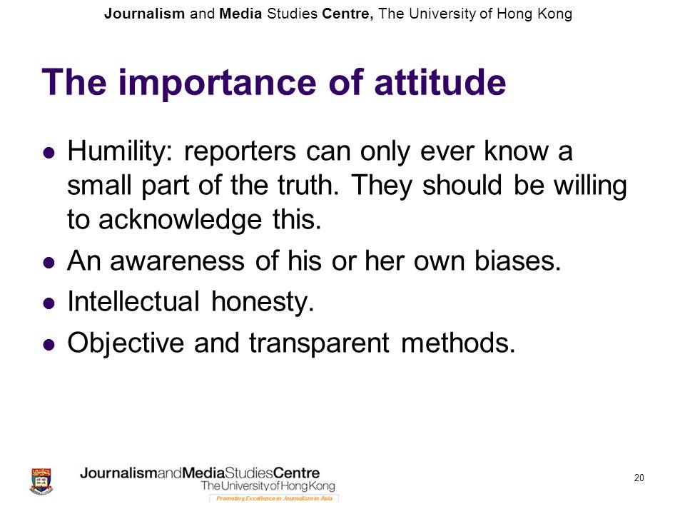 Journalism and Media Studies Centre, The University of Hong Kong 20 The importance of attitude Humility: reporters can only ever know a small part of