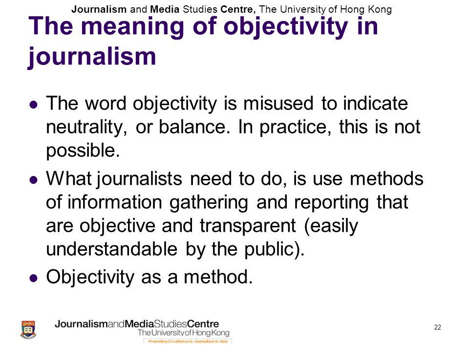 Journalism and Media Studies Centre, The University of Hong Kong 22 The meaning of objectivity in journalism The word objectivity is misused to indica
