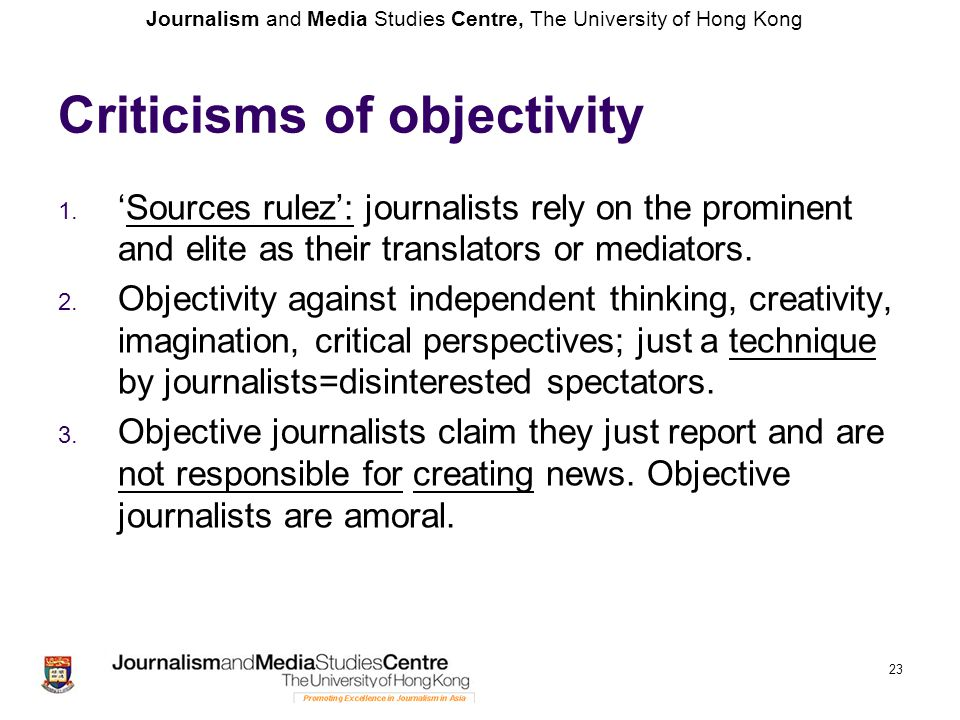 Journalism and Media Studies Centre, The University of Hong Kong 23 Criticisms of objectivity 1. 'Sources rulez': journalists rely on the prominent an