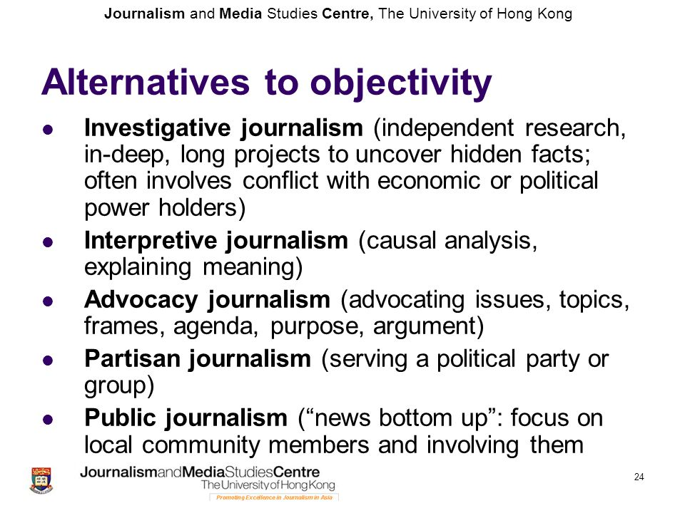 Journalism and Media Studies Centre, The University of Hong Kong 24 Alternatives to objectivity Investigative journalism (independent research, in-dee