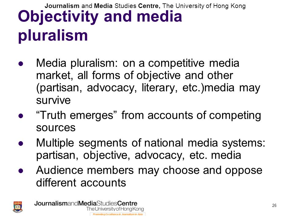 Journalism and Media Studies Centre, The University of Hong Kong Objectivity and media pluralism Media pluralism: on a competitive media market, all f