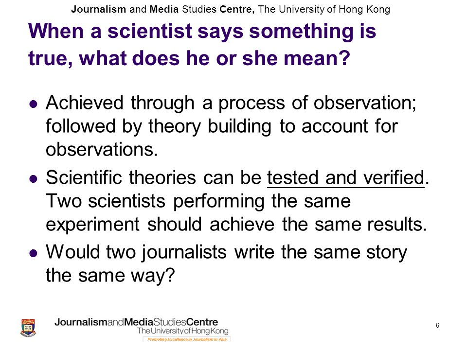 Journalism and Media Studies Centre, The University of Hong Kong 6 When a scientist says something is true, what does he or she mean? Achieved through