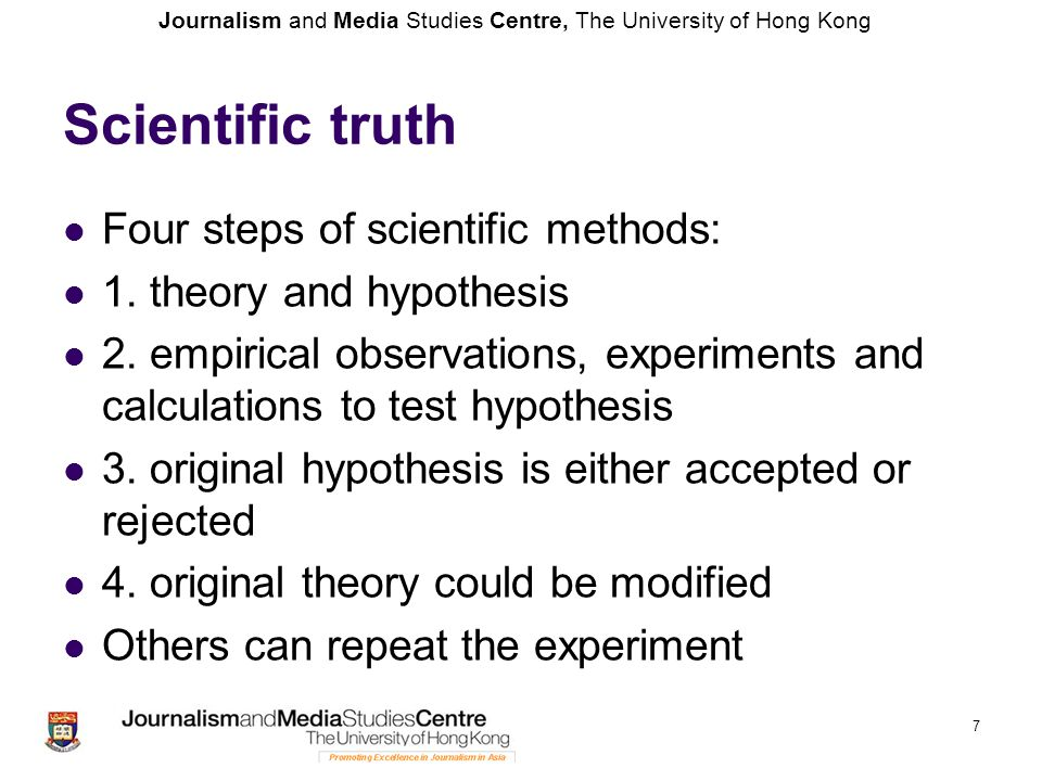 Journalism and Media Studies Centre, The University of Hong Kong 7 Scientific truth Four steps of scientific methods: 1. theory and hypothesis 2. empi