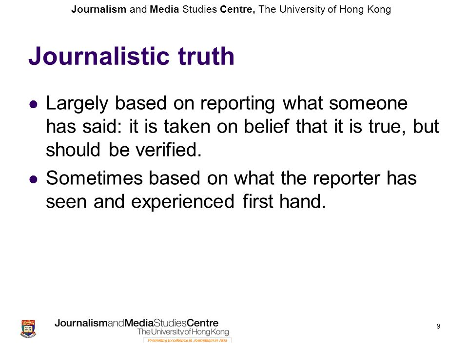 Journalism and Media Studies Centre, The University of Hong Kong 9 Journalistic truth Largely based on reporting what someone has said: it is taken on