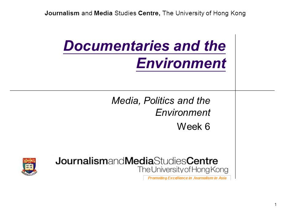 Journalism and Media Studies Centre, The University of Hong Kong 1 Documentaries and the Environment Media, Politics and the Environment Week 6