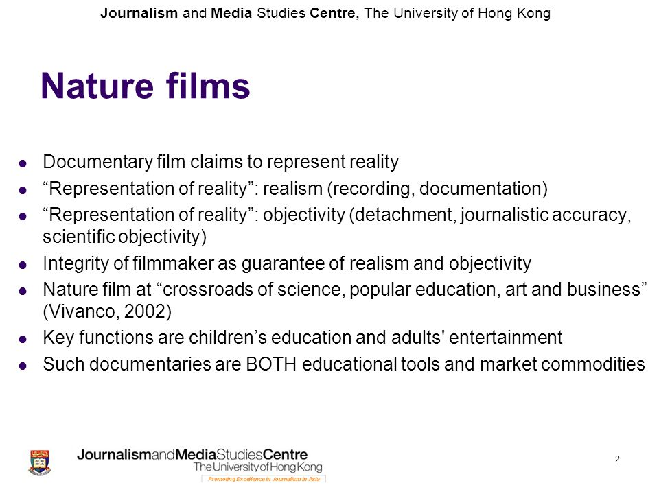 Journalism and Media Studies Centre, The University of Hong Kong Assumption: Wildlife and natural history films are environmentally committed documentaries (Vivanco, 2002, referring to Bouse, 2000) Structure, topics, narratives from other film genres Produced in competitive media markets to capture audiences, to create profit Fakery of simulated spectacle and the objectivity of science Fantasy world: camera tricks (slow motions, frog eye, etc.) Lighting and colors 3 Nature films