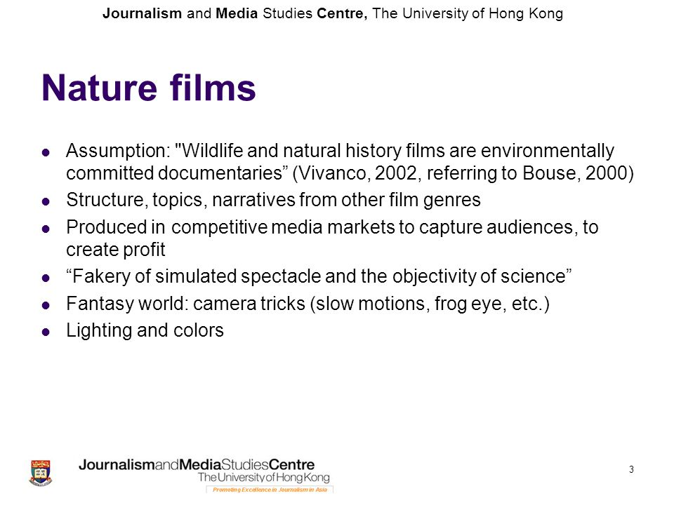 Journalism and Media Studies Centre, The University of Hong Kong Nature films Cutting out references to presence of human life (electricity poles, cars, etc.)—like in a costume drama Cutting out context: safari tourists, documentation/context of filmmaking Using music and stock sounds De-familiarizing nature and Earth Creating a beautiful dream world without people 4