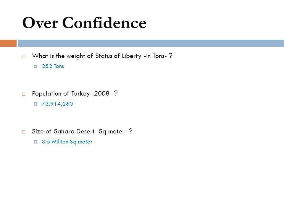 Over Confidence  What is the weight of Status of Liberty -in Tons- ?  252 Tons  Population of Turkey -2008- ?  73,914,260  Size of Sahara Desert