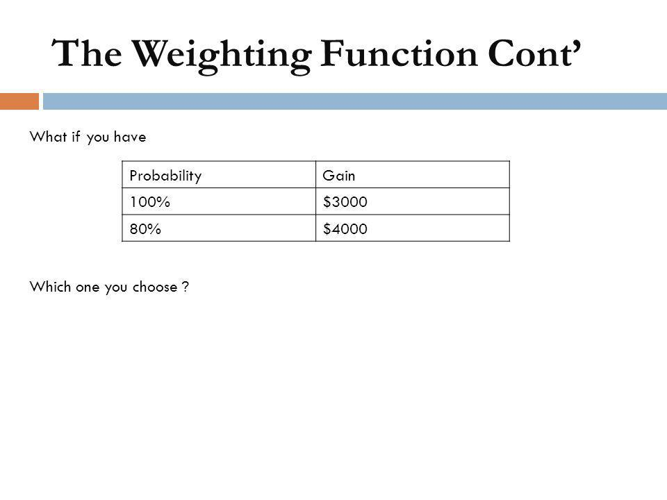 What if you have Which one you choose ? ProbabilityGain 100%$3000 80%$4000 The Weighting Function Cont'