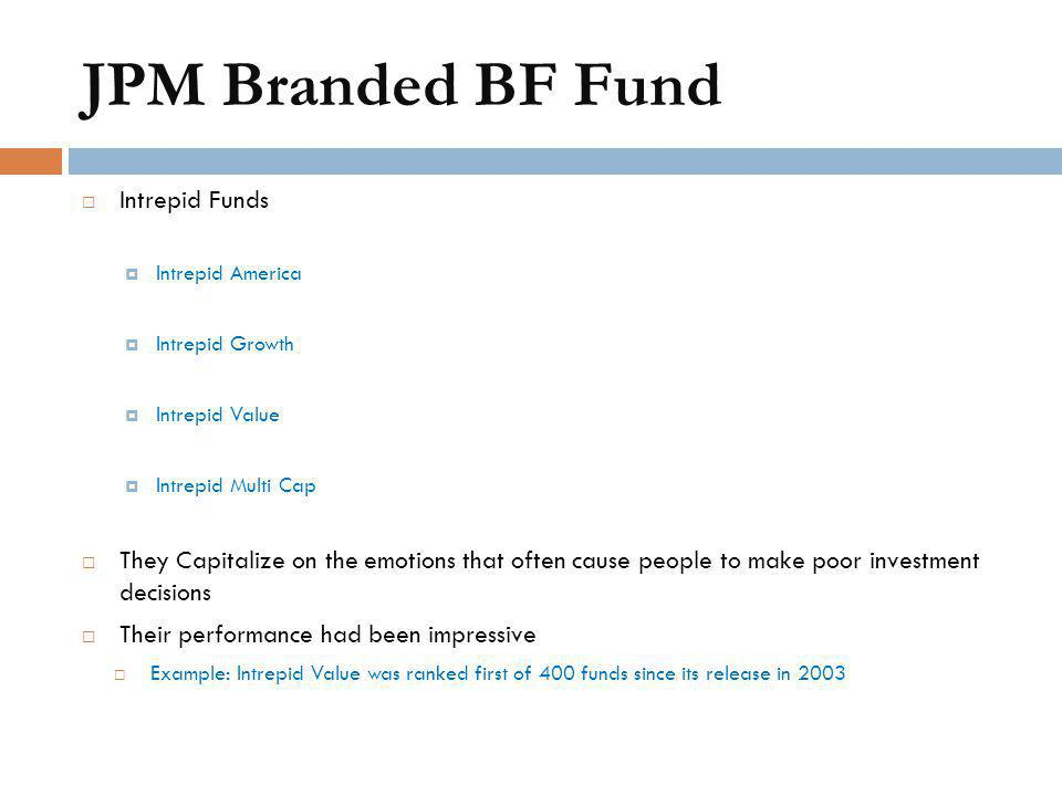 JPM Branded BF Fund  Intrepid Funds  Intrepid America  Intrepid Growth  Intrepid Value  Intrepid Multi Cap  They Capitalize on the emotions that