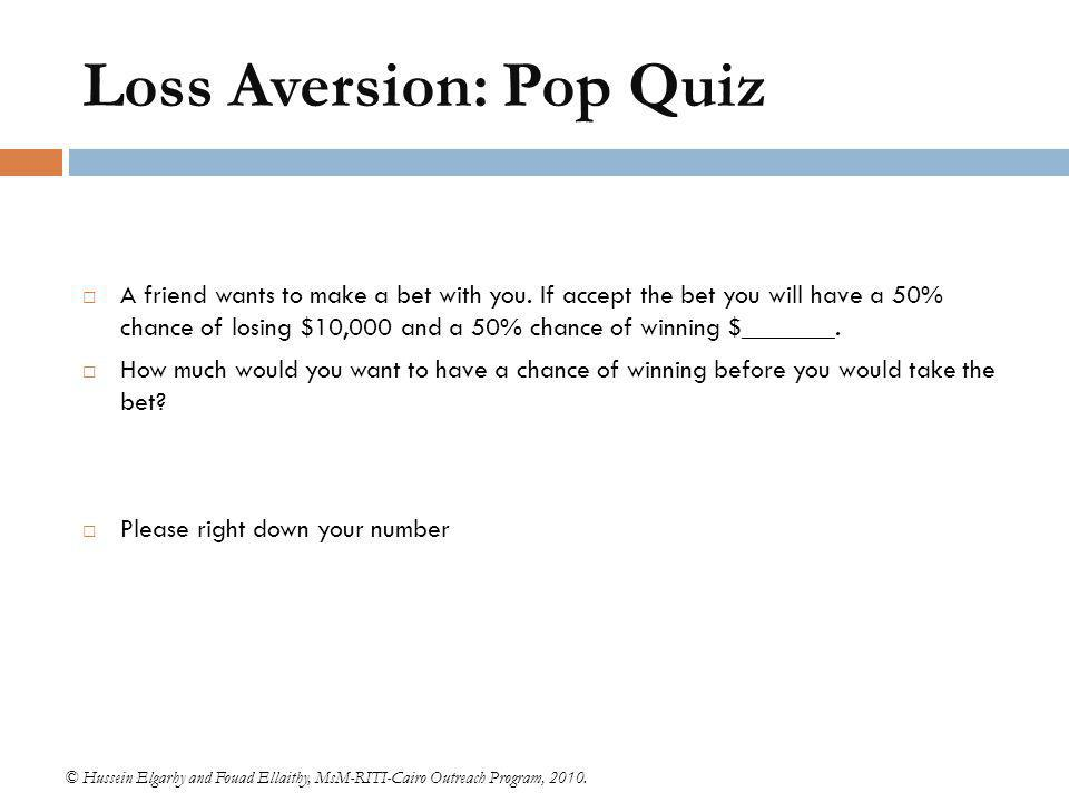 Loss Aversion: Pop Quiz © Hussein Elgarhy and Fouad Ellaithy, MsM-RITI-Cairo Outreach Program, 2010.  A friend wants to make a bet with you. If accep