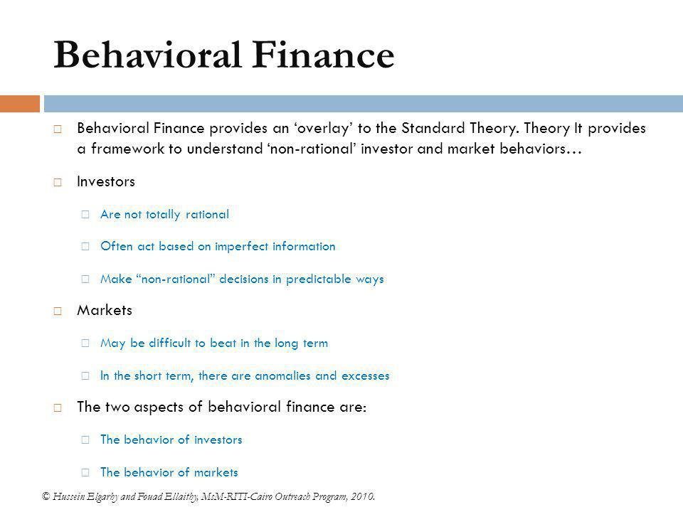 Behavioral Finance Behavioral Finance provides an 'overlay' to the Standard Theory. Theory It provides a framework to understand 'non-rational' invest