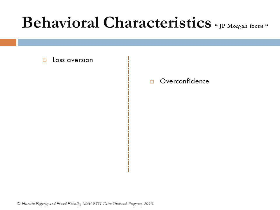 "Behavioral Characteristics "" JP Morgan focus ""  Loss aversion © Hussein Elgarhy and Fouad Ellaithy, MsM-RITI-Cairo Outreach Program, 2010.  Overconf"
