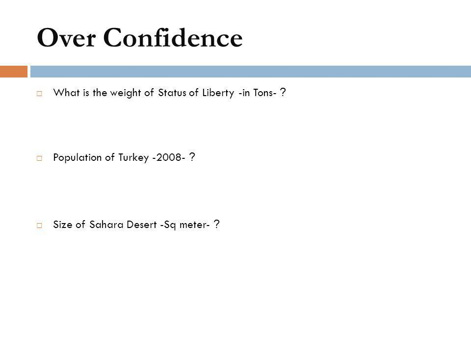 Over Confidence  What is the weight of Status of Liberty -in Tons- ?  Population of Turkey -2008- ?  Size of Sahara Desert -Sq meter- ?