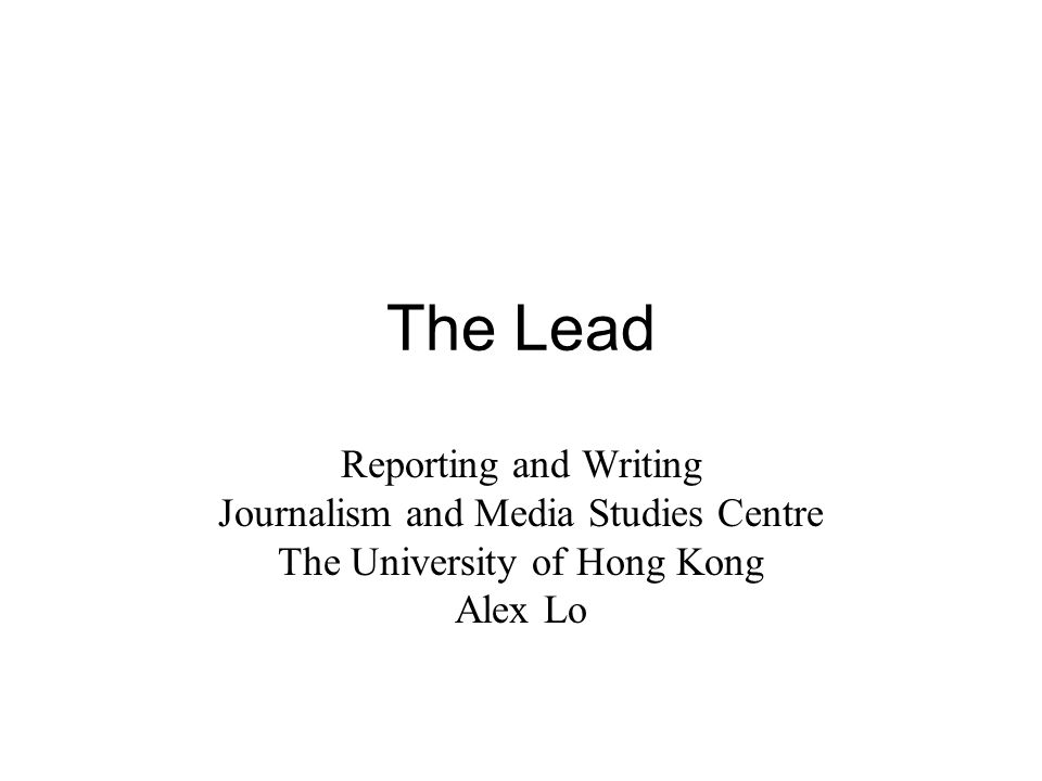 The Lead Reporting and Writing Journalism and Media Studies Centre The University of Hong Kong Alex Lo