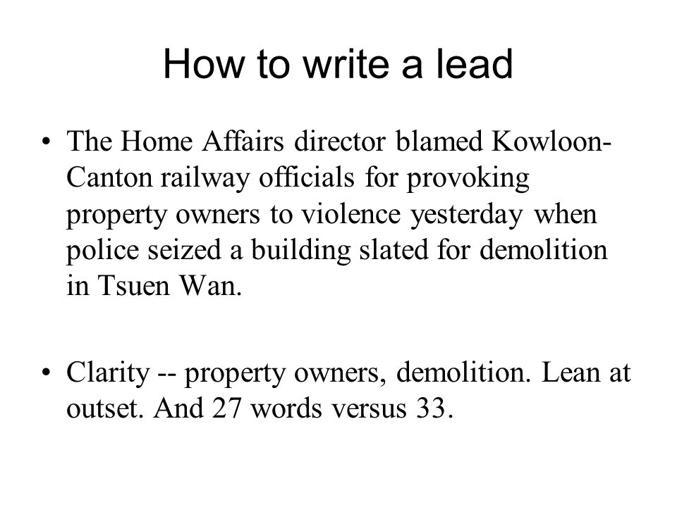 How to write a lead The Home Affairs director blamed Kowloon- Canton railway officials for provoking property owners to violence yesterday when police seized a building slated for demolition in Tsuen Wan.