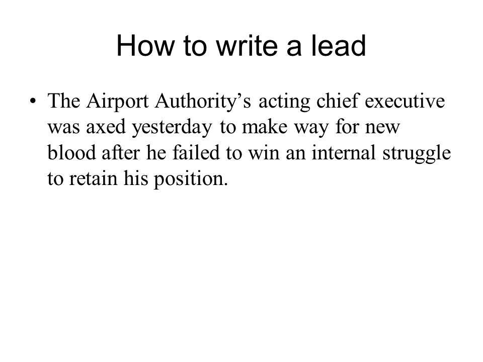How to write a lead The Airport Authority's acting chief executive was axed yesterday to make way for new blood after he failed to win an internal struggle to retain his position.
