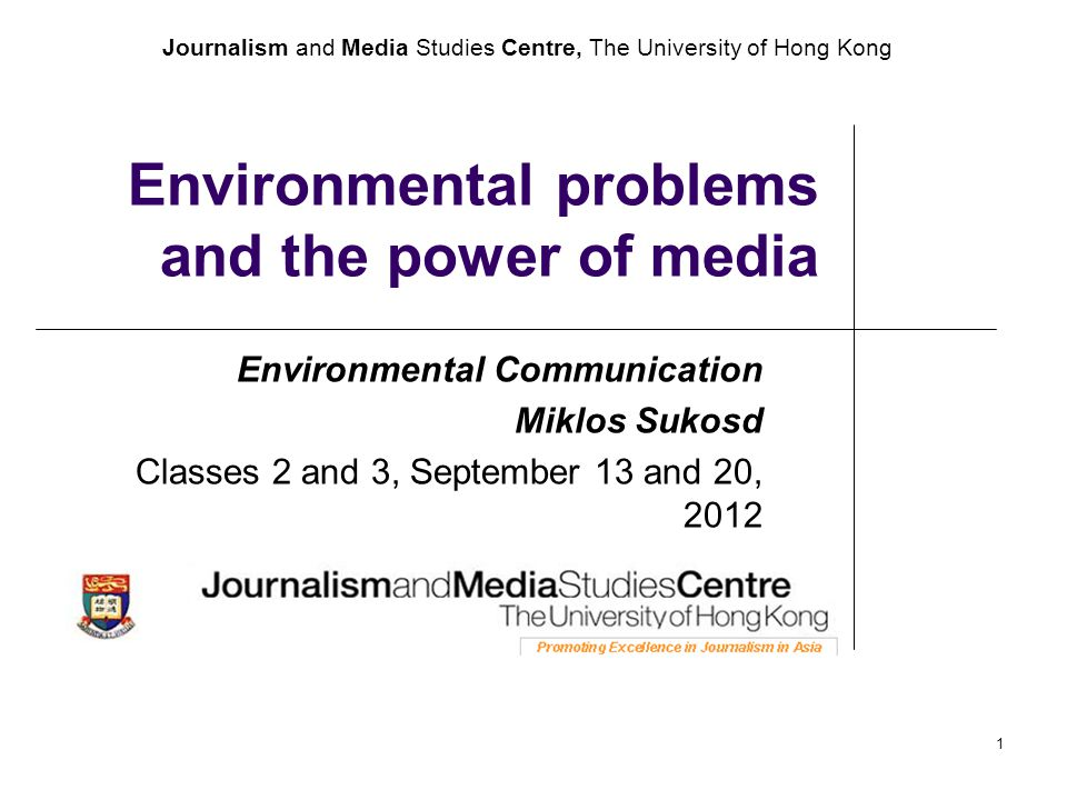 Journalism and Media Studies Centre, The University of Hong Kong 1 Environmental problems and the power of media Environmental Communication Miklos Sukosd Classes 2 and 3, September 13 and 20, 2012