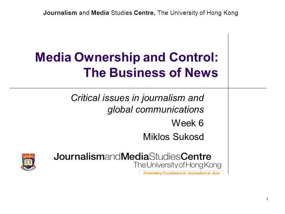 Journalism and Media Studies Centre, The University of Hong Kong 1 Media Ownership and Control: The Business of News Critical issues in journalism and