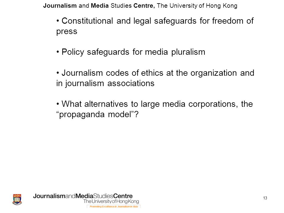 Journalism and Media Studies Centre, The University of Hong Kong 13 Constitutional and legal safeguards for freedom of press Policy safeguards for media pluralism Journalism codes of ethics at the organization and in journalism associations What alternatives to large media corporations, the propaganda model