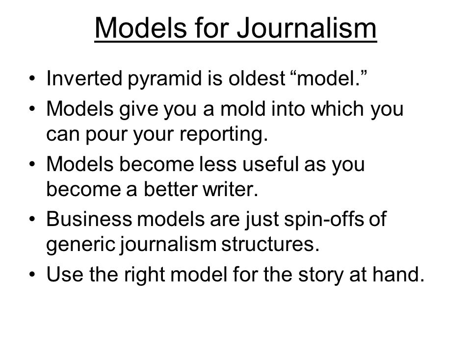 Models for Journalism Inverted pyramid is oldest model. Models give you a mold into which you can pour your reporting.