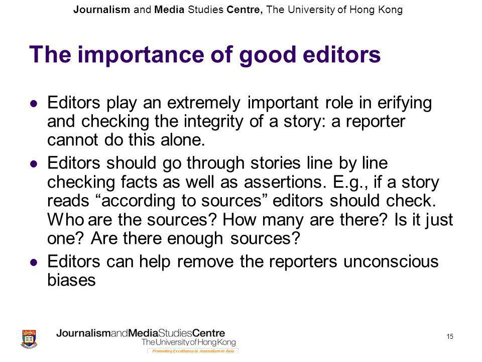 Journalism and Media Studies Centre, The University of Hong Kong 15 The importance of good editors Editors play an extremely important role in erifyin