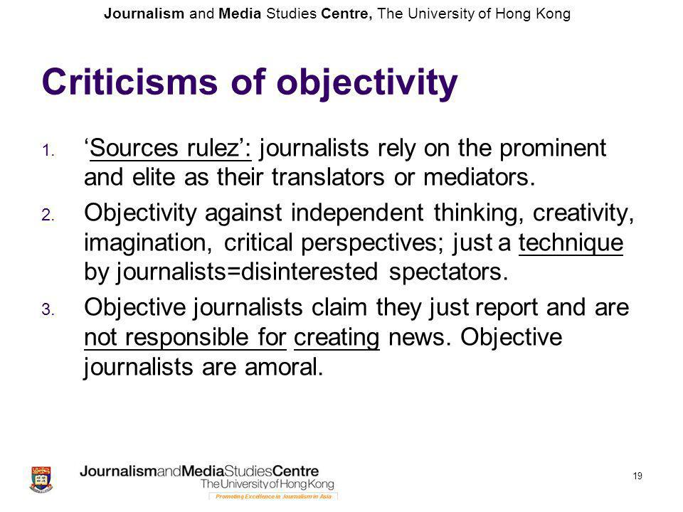 Journalism and Media Studies Centre, The University of Hong Kong 19 Criticisms of objectivity 1. 'Sources rulez': journalists rely on the prominent an