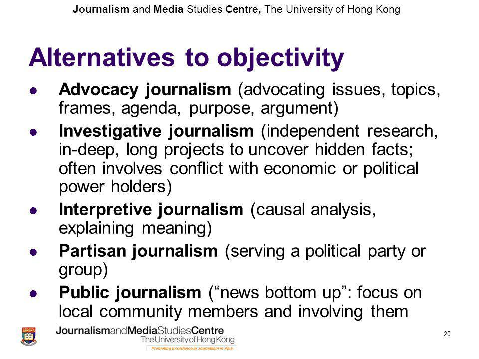 Journalism and Media Studies Centre, The University of Hong Kong 20 Alternatives to objectivity Advocacy journalism (advocating issues, topics, frames
