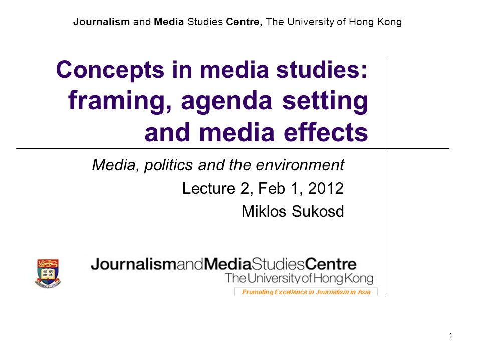 Journalism and Media Studies Centre, The University of Hong Kong 1 Concepts in media studies: framing, agenda setting and media effects Media, politic