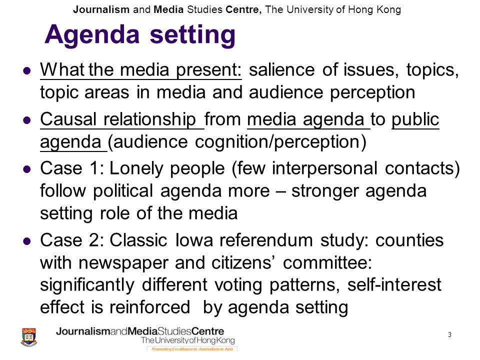 Journalism and Media Studies Centre, The University of Hong Kong Agenda setting What the media present: salience of issues, topics, topic areas in med